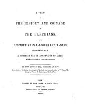 A View of the History and Coinage of the Parthians: With Descriptive Catalogues and Tables, Illustrated with a Complete Set of Engravings of Coins, a Large Number of Them Unpublished