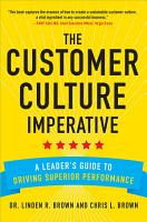 The Customer Culture Imperative  A Leader s Guide to Driving Superior Performance PDF