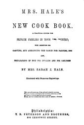 Mrs. Hale's New Cook Book: A Practical System for Private Families in Town and Country; with Directions for Carving, and Arranging the Table for Parties, Etc. Also, Preparations of Food for Invalids and for Children. By Mrs. Sara J. Hale ...