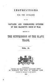 Instructions for the Guidance of the Captains and Commanding Officers of Her Majesty's Ships of War Employed in the Suppression of the Slave Trade: Volume 2