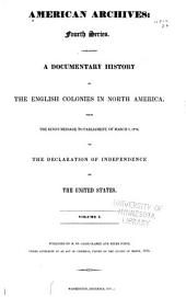 American Archives: Fourth Series, Containing a Documentary History of the English Colonies in North America from the King's Message to Parliament of March 7, 1774 to the Declaration of Independence of the United States