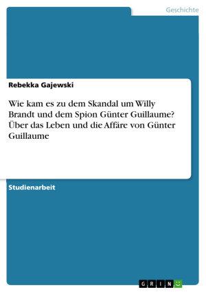 Wie kam es zu dem Skandal um Willy Brandt und dem Spion G  nter Guillaume    ber das Leben und die Aff  re von G  nter Guillaume PDF