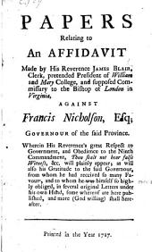 Papers relating to an Affidavit made by his Reverence James Blair ... against Francis Nicholson ... Wherein his Reverence's great respect to government, and obedience to the ninth commandment ... will plainly appear, etc