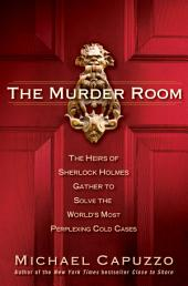 The Murder Room: The Heirs of Sherlock Holmes Gather to Solve the World's Most Perplexing Cold Ca ses