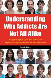 Understanding Why Addicts Are Not All Alike: Recognizing the Types and How Their Differences Affect Intervention and Treatment: Recognizing the Types and How Their Differences Affect Intervention and Treatment
