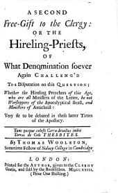 A Second Free Gift to the Clergy: Or, the Hireling Priests of what Denomination Soever, Challeng'd to a Disputation on this Question: Whether the Hireling Preachers of this Age, who are All Ministers of the Letter, be Not Worshippers of the Apocalyptical Beast, and Ministers of Antichrist? Very Fit to be Debated in These Latter Times of the Apostacy ... By Thomas Woolston ..