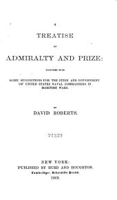 A Treatise on Admiralty and Prize: Together with Some Suggestions for the Guide and Government of United States Naval Commanders in Maritime Wars