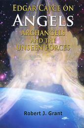 Edgar Cayce on Angels, Archangels and the Unseen Forces