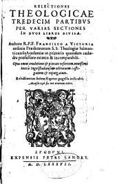 Relectiones theologicae tredecim partibus per varias sectiones in duos libros divisae