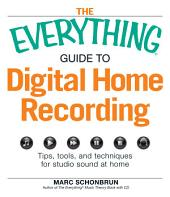 The Everything Guide to Digital Home Recording: Tips, tools, and techniques for studio sound at home