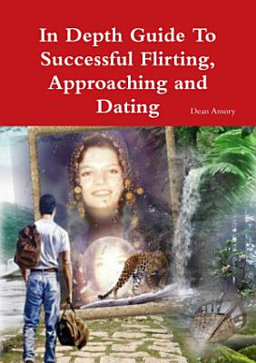 In Depth Guide To Successful Flirting  Approaching and Dating