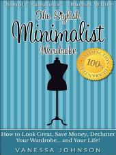 The Stylish Minimalist Wardrobe: How to Look Great, Save Money, Declutter Your Wardrobe and Your Life