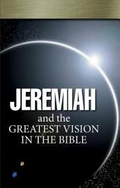 Jeremiah and the Greatest Vision In the Bible: Jeremiah's prophecy is for today