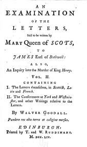 An Examination of the Letters Said to be Written by Mary, Queen of Scots, to James, Earl of Bothwell: Appendix, containing I. The letters themselves, in Scottish, Latin and French. II. The conferences at York and Westminster, and other writings relative to the letters