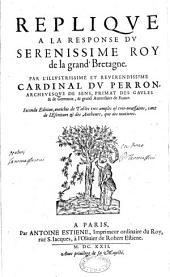 Réplique à la response du sérénissime roy de la Grand' Bretagne. Par l'illustrissime... Cardinal Du Perron,... Seconde édition, enrichie de Tables... tant de l'Escriture & des Autheurs, que des matieres