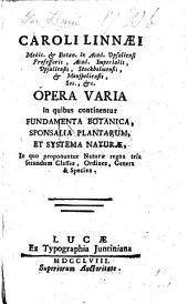 C. Linnæi ... Opera varia in quibus continentur Fundamenta botanica, Sponsalia plantarum, et Systema naturæ, in quo proponuntur naturæ regna tria secundum classes, ordines, genera et species