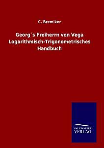 Georg   s Freiherrn von Vega Logarithmisch Trigonometrisches Handbuch PDF