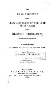 The real presence of the body and blood of our Lord Jesus Christ in the blessed Eucharist: proved from Scripture, in eight lectures, delivered in the English College, Rome