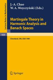 Martingale Theory in Harmonic Analysis and Banach Spaces: Proceedings of the NSF-CBMS Conference Held at the Cleveland State University, Cleveland, Ohio, July 13-17, 1981