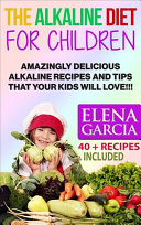 The Alkaline Diet for Children: Amazingly Delicious Alkaline Recipes and Tips That Your Kids Will Love!!! 40 + Recipes Included