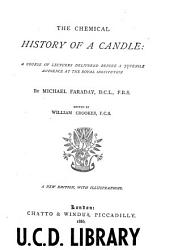 The Chemical History of a Candle: A Course of Lectures Delivered Before a Juvenile Audience at the Royal Institution