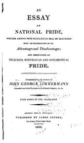 An Essay on National Pride: Whether Arising from Excellencies Real Or Imaginary ; with an Examination of Its Advantages and Disadvantages and Observations on Religious, Republican and Monarchical Pride