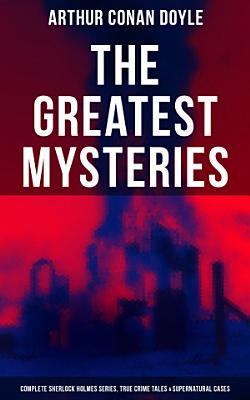 The Greatest Mysteries of Sir Arthur Conan Doyle  Complete Sherlock Holmes Series  True Crime Tales   Supernatural Cases PDF