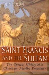 Saint Francis and the Sultan : The Curious History of a Christian-Muslim Encounter: The Curious History of a Christian-Muslim Encounter