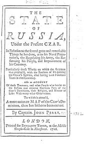 The State of Russia, Under the Present Czar: In Relation to the Several Great and Remarkable Things He Has Done, as to His Naval Preparations, the Regulating His Army, the Reforming His People, and Improvement of His Countrey. Particularly Those Works on which the Author was Employ'd ... Also an Account of Those Tartars, and Other People who Border on the Eastern and Extreme Northern Parts of the Czar's Dominions ... To which is Annex'd, a More Accurate Map of the Czar's Dominions, Than Has Hitherto Been Extant