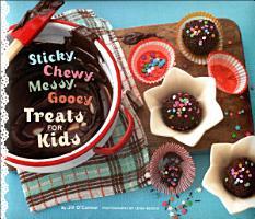 Sticky  Chewy  Messy  Gooey Treats for Kids PDF