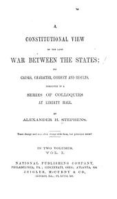 A Constitutional View of the Late War Between the States: Its Causes, Character, Conduct, and Results Presented in a Series of Colloquies at Liberty Hall, Volume 1