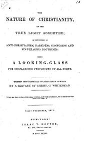 The nature of Christianity, in the true light asserted: in opposition to anti-Christianism, darkness, confusion and sin-pleasing doctrines: being a looking-glass for sin-pleasing professors of all sorts. First published, 1671