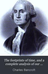 The Footprints of Time, and a Complete Analysis of Our American System of Government: With a Concise History of the Origin and Progress of Civilization, the Relation of the Old World to the Free Institutions of the New, the Establishment and Growth of the English Colonies and of the United States of America, Facts and Statistics from Official Sources