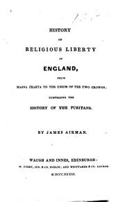 History of Religious Liberty in England, from the magna Charta to the Union of the two crowns; comprising the history of the Puritans