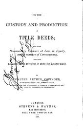 On the Custody and Production of Title Deeds: And Other Documentary Evidence at Law, in Equity, and in Matters of Conveyancing, Including Covenants for the Production of Deeds and Attested Copies