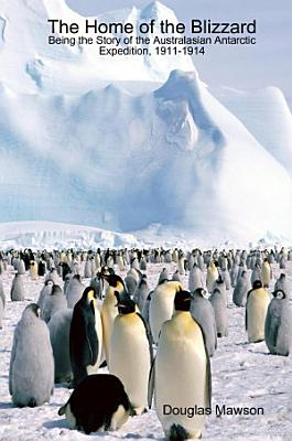 The Home of the Blizzard Being the Story of the Australasian Antarctic Expedition  1911 1914 PDF