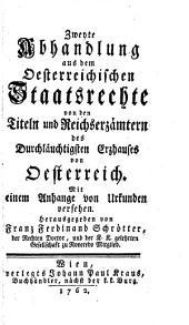Von den Titeln und Reicherzämtern des Durchläuchtigsten Erzhauses von Oesterreich. Mit einem Anhange von Urkunden versehen: Zweyte Abhandlung
