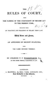 The Rules of Court, from the Passing of the Uniformity of Process Act to the Present Time, ... with Notes and Forms, and an Appendix of Recent Statutes, Etc
