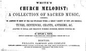 Church Melodist: A Collection of Sacred Music, Comprising, in Addition to Most of the Old Standard Tunes, a Great Variety of New and Original Tunes, Sentences, Chants, Anthems, &c. Adapted to Social and Religious Worship, Societies, Singing Schools, &c