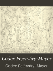 Codex Fejérváry-Mayer: An Old Mexican Picture Manuscript in the Liverpool Free Public Museums # Published at the Expense of His Excellency the Duke of Loubat ...