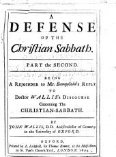 A defense of the Christian Sabbath. Part the second: Being a rejoinder to Mr. Bampfield's Reply to Doctor Wallis's discourse concerning the Christian-Sabbath