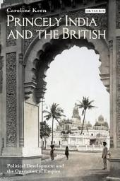 Princely India and the British: Political Development and the Operation of Empire