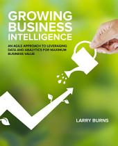 Growing Business Intelligence: An Agile Approach to Leveraging Data and Analytics for Maximum Business Value