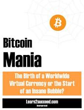 Bitcoin Mania: The Birth of a Worldwide Virtual Currency or the Start of an Insane Bubble