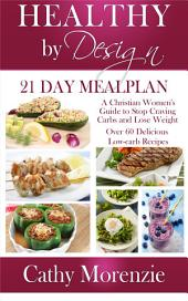 Healthy by Design: 21 Day Meal Plan: A Christian Woman's Guide to Stop Craving Carbs and Lose Weight - Over 60 Delicious Low Carb Recipes