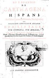 R. P. F. Ioannis de Carthagena... De religionis christianae arcanis Homiliae sacrae cum catholicae, tum morales, in tres tomos distributae...