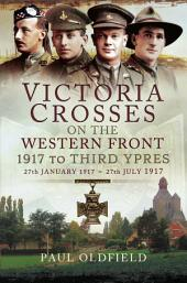Victoria Crosses on the Western Front - 1917 to Third Ypres: 27 January–27 July 1917