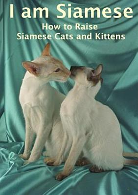I am Siamese  How to raise Siamese cats and kittens PDF