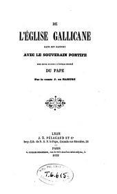 """De l'Eglise gallicane dans son rapport avec le souverain pontife: pour servir de suite à l'ouvrage intitulé """"Du pape"""""""