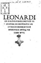 Leonardi de Portis iurisconsulti Vicentini De sestertio pecuniis ponderibus et mensuris antiquis libri duo